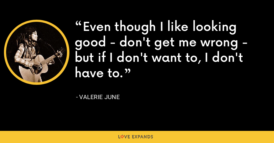 Even though I like looking good - don't get me wrong - but if I don't want to, I don't have to. - Valerie June