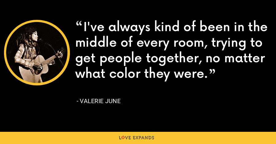 I've always kind of been in the middle of every room, trying to get people together, no matter what color they were. - Valerie June