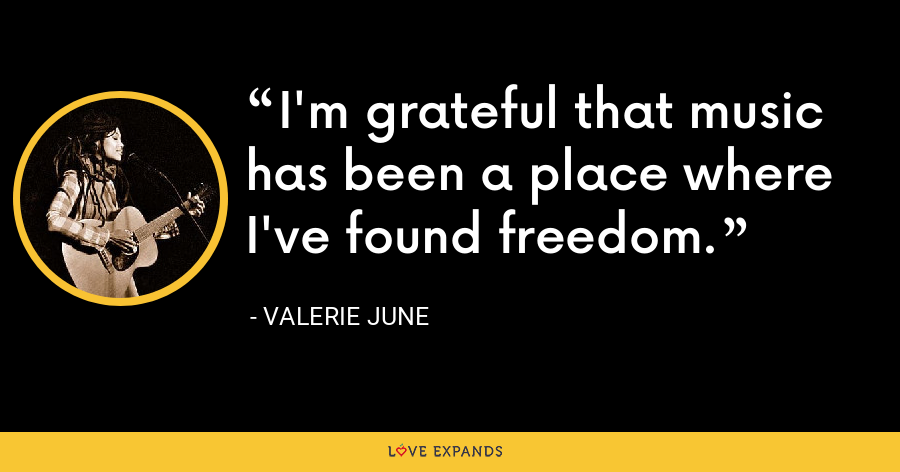 I'm grateful that music has been a place where I've found freedom. - Valerie June