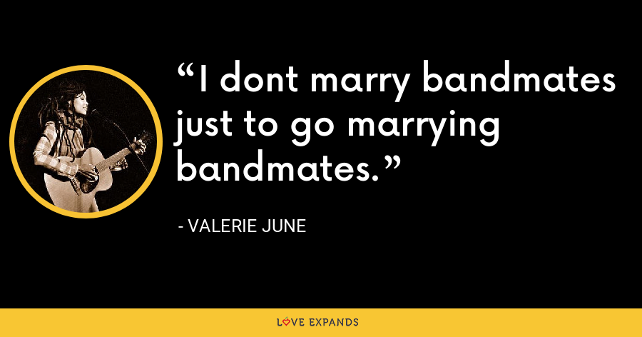 I dont marry bandmates just to go marrying bandmates. - Valerie June