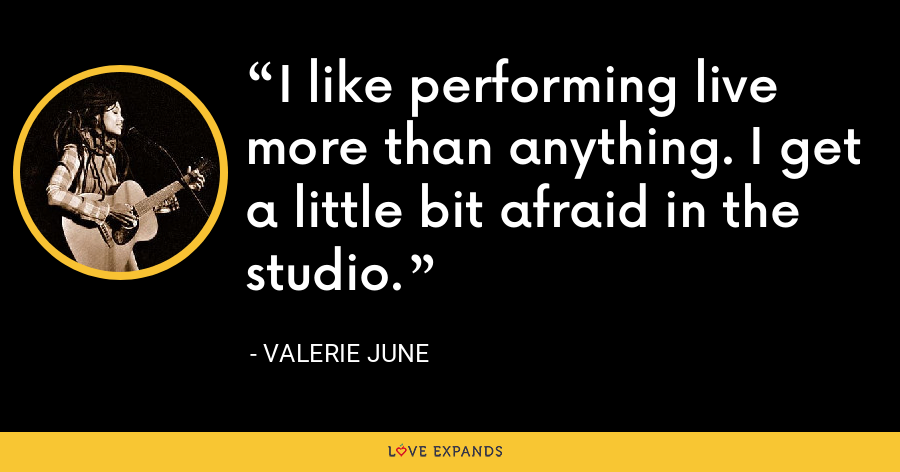 I like performing live more than anything. I get a little bit afraid in the studio. - Valerie June