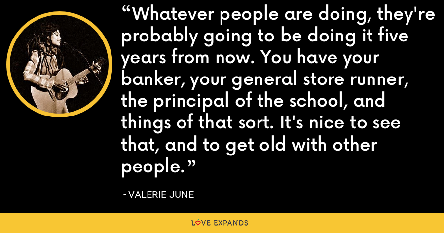 Whatever people are doing, they're probably going to be doing it five years from now. You have your banker, your general store runner, the principal of the school, and things of that sort. It's nice to see that, and to get old with other people. - Valerie June