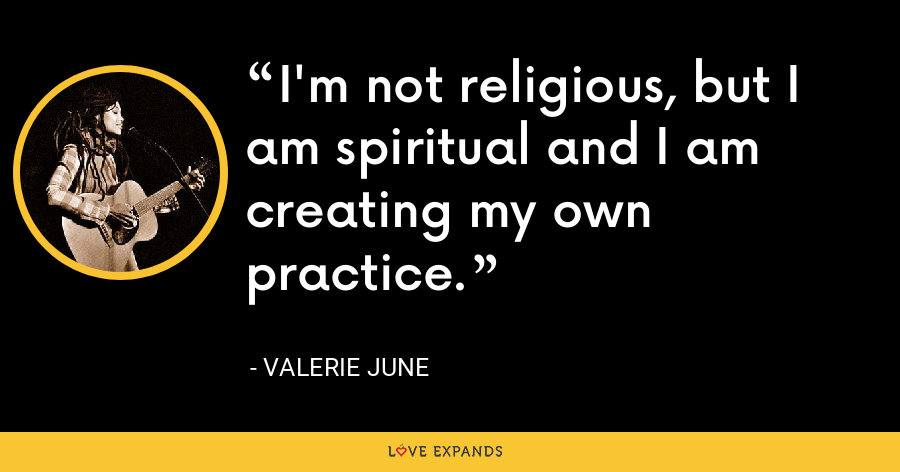 I'm not religious, but I am spiritual and I am creating my own practice. - Valerie June