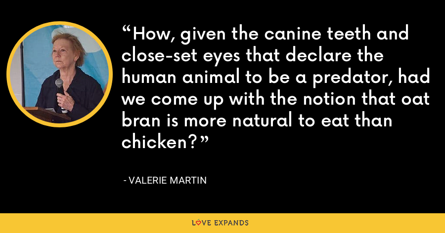 How, given the canine teeth and close-set eyes that declare the human animal to be a predator, had we come up with the notion that oat bran is more natural to eat than chicken? - Valerie Martin
