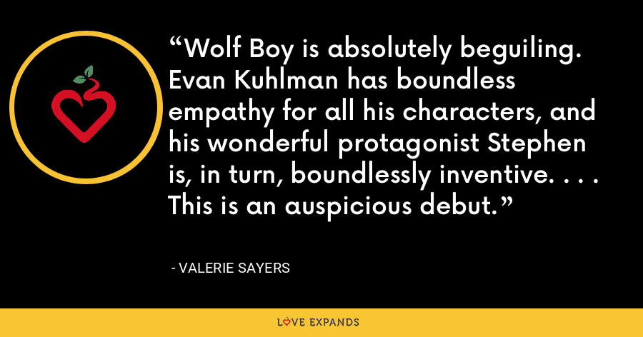 Wolf Boy is absolutely beguiling. Evan Kuhlman has boundless empathy for all his characters, and his wonderful protagonist Stephen is, in turn, boundlessly inventive. . . . This is an auspicious debut. - Valerie Sayers