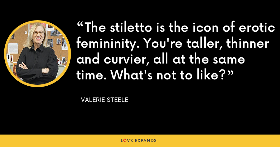 The stiletto is the icon of erotic femininity. You're taller, thinner and curvier, all at the same time. What's not to like? - Valerie Steele