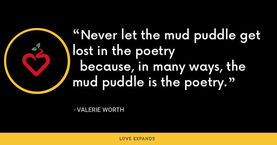 Never let the mud puddle get lost in the poetry  because, in many ways, the mud puddle is the poetry. - Valerie Worth