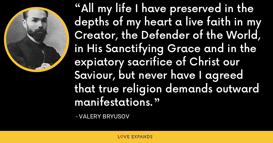 All my life I have preserved in the depths of my heart a live faith in my Creator, the Defender of the World, in His Sanctifying Grace and in the expiatory sacrifice of Christ our Saviour, but never have I agreed that true religion demands outward manifestations. - Valery Bryusov