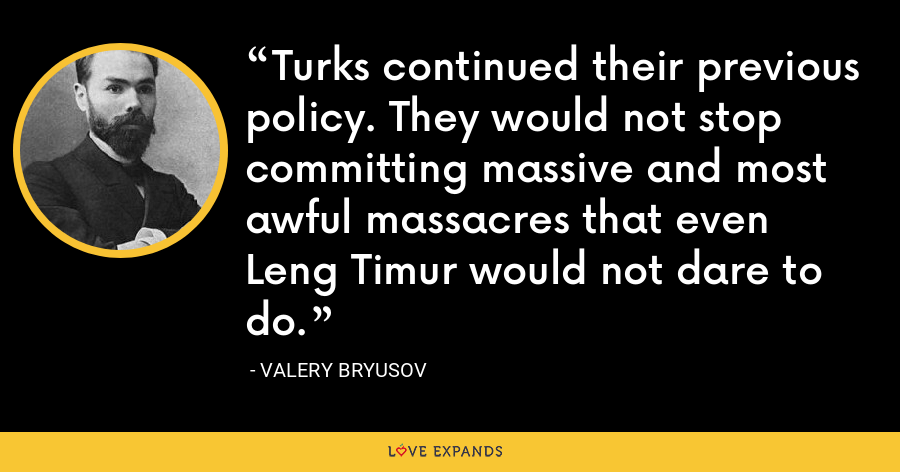 Turks continued their previous policy. They would not stop committing massive and most awful massacres that even Leng Timur would not dare to do. - Valery Bryusov