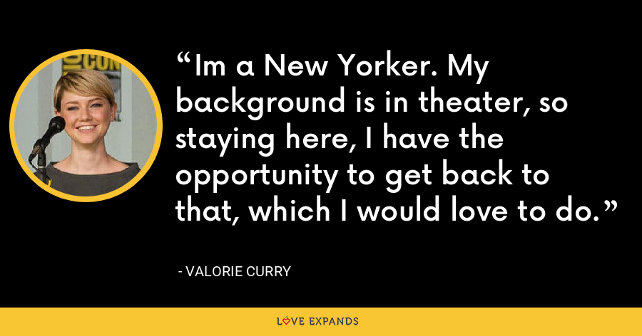 Im a New Yorker. My background is in theater, so staying here, I have the opportunity to get back to that, which I would love to do. - Valorie Curry