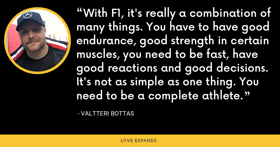 With F1, it's really a combination of many things. You have to have good endurance, good strength in certain muscles, you need to be fast, have good reactions and good decisions. It's not as simple as one thing. You need to be a complete athlete. - Valtteri Bottas