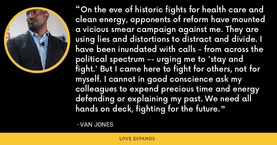 On the eve of historic fights for health care and clean energy, opponents of reform have mounted a vicious smear campaign against me. They are using lies and distortions to distract and divide. I have been inundated with calls - from across the political spectrum -- urging me to 'stay and fight.' But I came here to fight for others, not for myself. I cannot in good conscience ask my colleagues to expend precious time and energy defending or explaining my past. We need all hands on deck, fighting for the future. - Van Jones