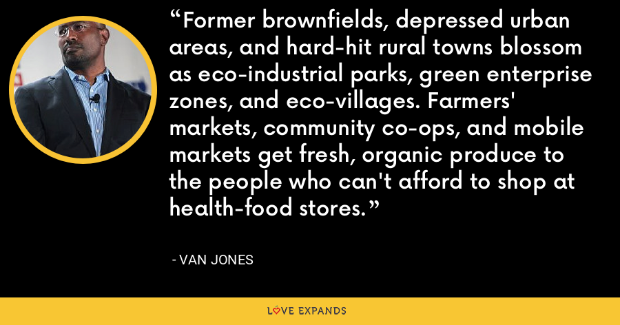 Former brownfields, depressed urban areas, and hard-hit rural towns blossom as eco-industrial parks, green enterprise zones, and eco-villages. Farmers' markets, community co-ops, and mobile markets get fresh, organic produce to the people who can't afford to shop at health-food stores. - Van Jones