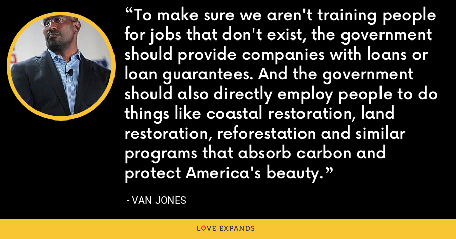 To make sure we aren't training people for jobs that don't exist, the government should provide companies with loans or loan guarantees. And the government should also directly employ people to do things like coastal restoration, land restoration, reforestation and similar programs that absorb carbon and protect America's beauty. - Van Jones