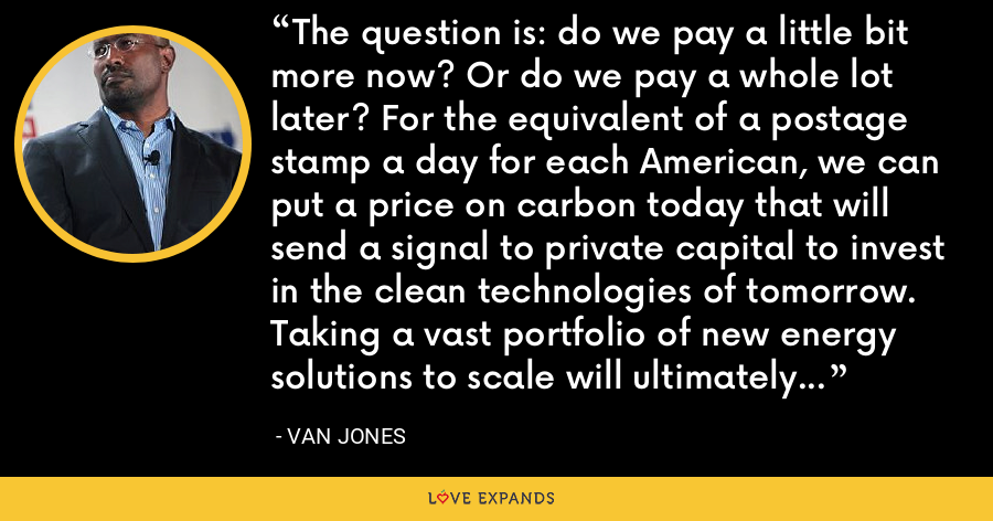 The question is: do we pay a little bit more now? Or do we pay a whole lot later? For the equivalent of a postage stamp a day for each American, we can put a price on carbon today that will send a signal to private capital to invest in the clean technologies of tomorrow. Taking a vast portfolio of new energy solutions to scale will ultimately drive down costs through competition. - Van Jones