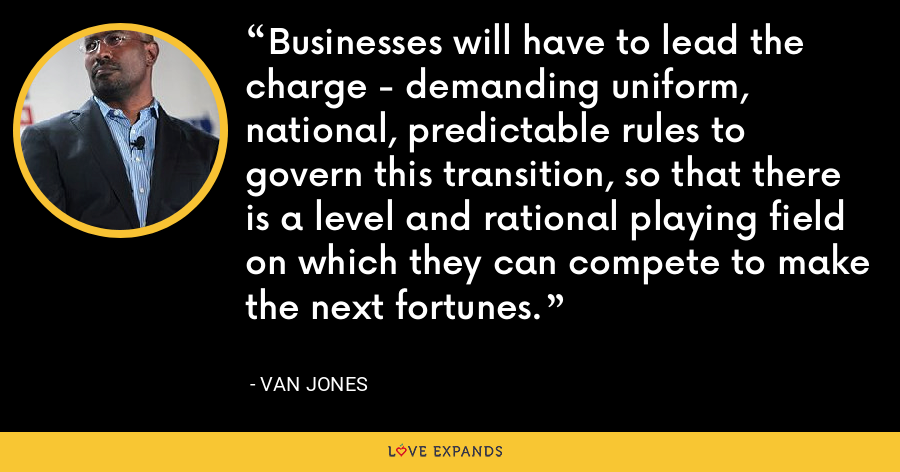 Businesses will have to lead the charge - demanding uniform, national, predictable rules to govern this transition, so that there is a level and rational playing field on which they can compete to make the next fortunes. - Van Jones