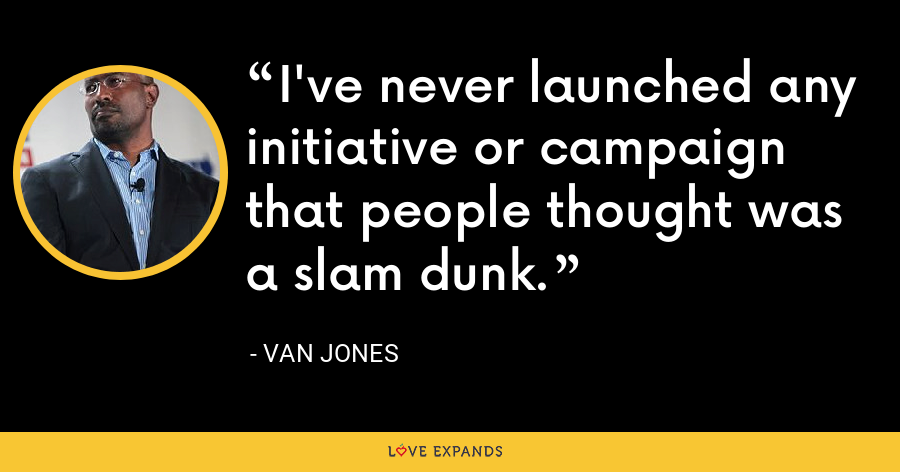 I've never launched any initiative or campaign that people thought was a slam dunk. - Van Jones