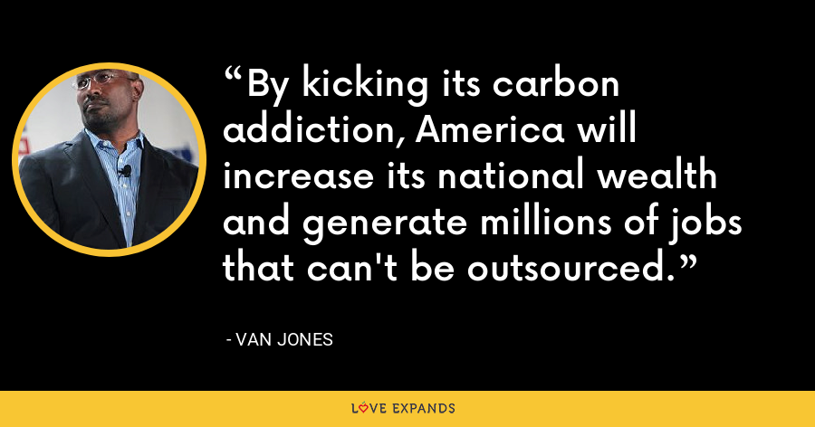 By kicking its carbon addiction, America will increase its national wealth and generate millions of jobs that can't be outsourced. - Van Jones