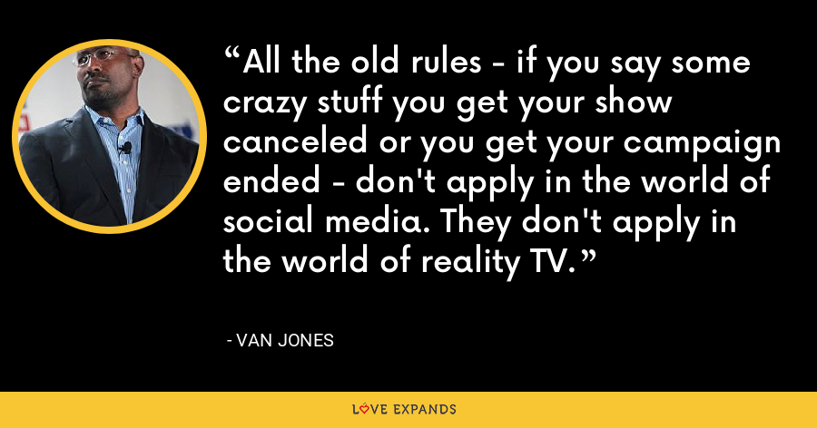 All the old rules - if you say some crazy stuff you get your show canceled or you get your campaign ended - don't apply in the world of social media. They don't apply in the world of reality TV. - Van Jones