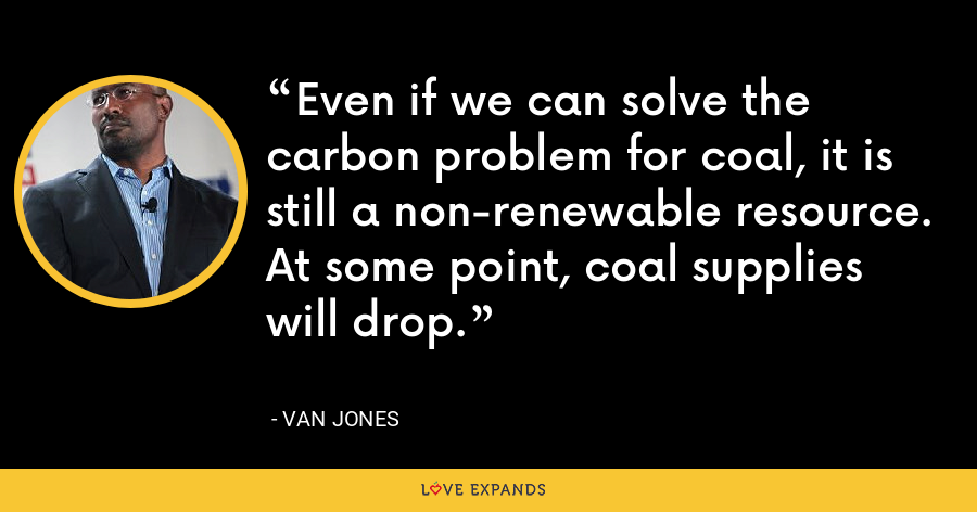 Even if we can solve the carbon problem for coal, it is still a non-renewable resource. At some point, coal supplies will drop. - Van Jones
