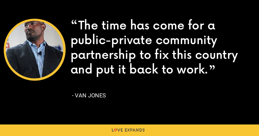 The time has come for a public-private community partnership to fix this country and put it back to work. - Van Jones