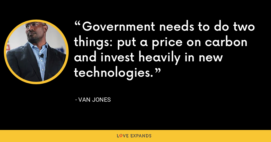 Government needs to do two things: put a price on carbon and invest heavily in new technologies. - Van Jones
