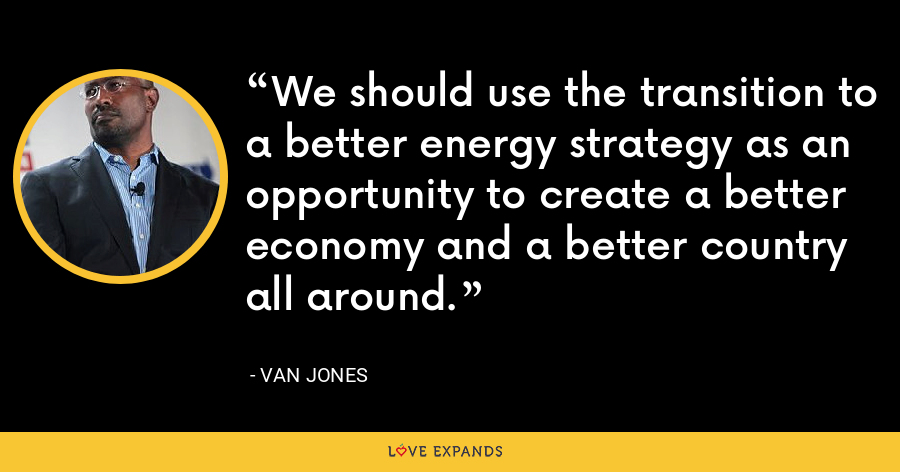 We should use the transition to a better energy strategy as an opportunity to create a better economy and a better country all around. - Van Jones