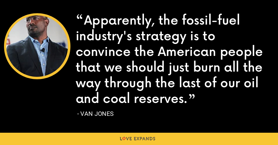 Apparently, the fossil-fuel industry's strategy is to convince the American people that we should just burn all the way through the last of our oil and coal reserves. - Van Jones