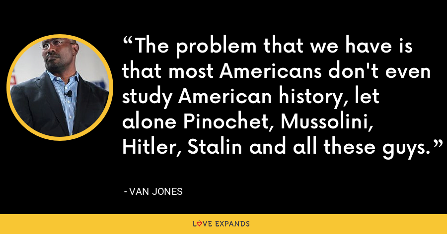 The problem that we have is that most Americans don't even study American history, let alone Pinochet, Mussolini, Hitler, Stalin and all these guys. - Van Jones