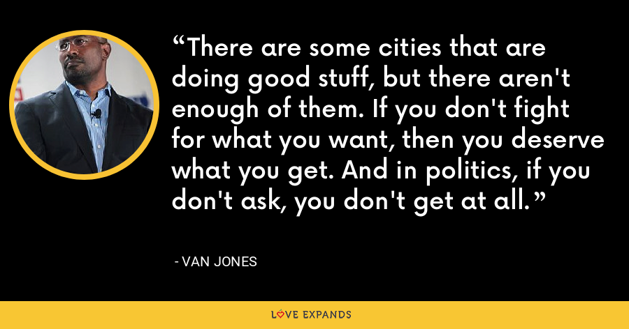 There are some cities that are doing good stuff, but there aren't enough of them. If you don't fight for what you want, then you deserve what you get. And in politics, if you don't ask, you don't get at all. - Van Jones