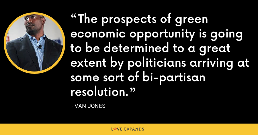 The prospects of green economic opportunity is going to be determined to a great extent by politicians arriving at some sort of bi-partisan resolution. - Van Jones
