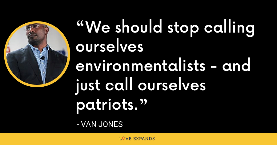 We should stop calling ourselves environmentalists - and just call ourselves patriots. - Van Jones
