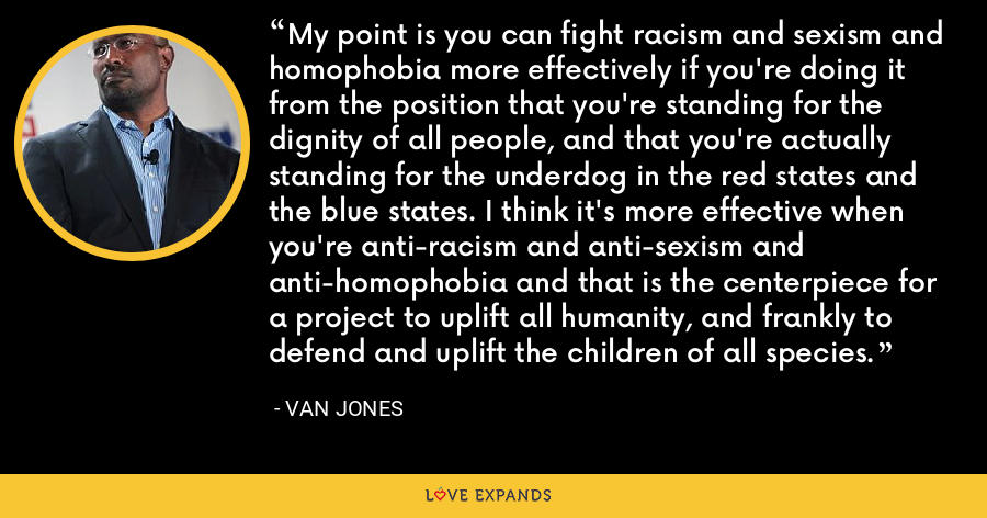 My point is you can fight racism and sexism and homophobia more effectively if you're doing it from the position that you're standing for the dignity of all people, and that you're actually standing for the underdog in the red states and the blue states. I think it's more effective when you're anti-racism and anti-sexism and anti-homophobia and that is the centerpiece for a project to uplift all humanity, and frankly to defend and uplift the children of all species. - Van Jones