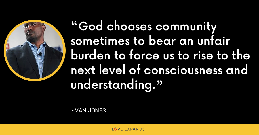 God chooses community sometimes to bear an unfair burden to force us to rise to the next level of consciousness and understanding. - Van Jones