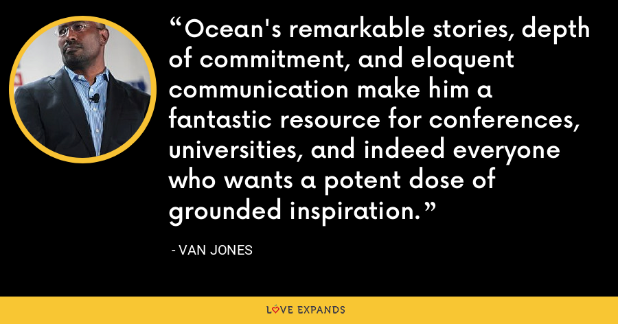 Ocean's remarkable stories, depth of commitment, and eloquent communication make him a fantastic resource for conferences, universities, and indeed everyone who wants a potent dose of grounded inspiration. - Van Jones