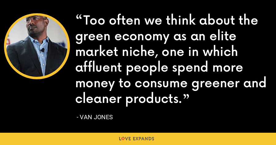Too often we think about the green economy as an elite market niche, one in which affluent people spend more money to consume greener and cleaner products. - Van Jones