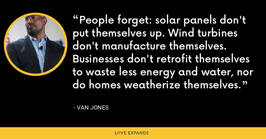 People forget: solar panels don't put themselves up. Wind turbines don't manufacture themselves. Businesses don't retrofit themselves to waste less energy and water, nor do homes weatherize themselves. - Van Jones
