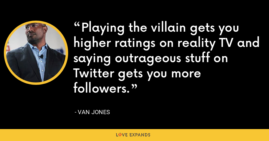 Playing the villain gets you higher ratings on reality TV and saying outrageous stuff on Twitter gets you more followers. - Van Jones