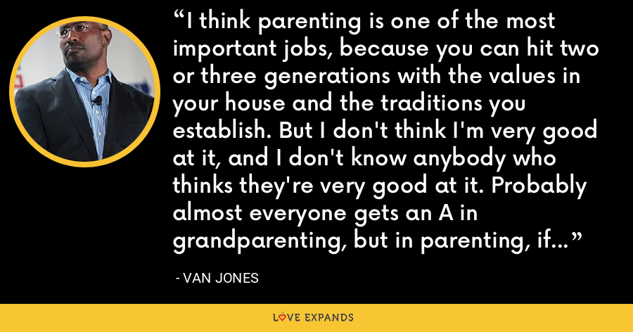 I think parenting is one of the most important jobs, because you can hit two or three generations with the values in your house and the traditions you establish. But I don't think I'm very good at it, and I don't know anybody who thinks they're very good at it. Probably almost everyone gets an A in grandparenting, but in parenting, if you get a B- you're doing pretty good. - Van Jones