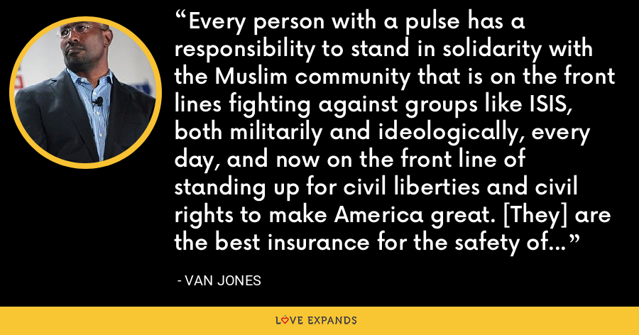 Every person with a pulse has a responsibility to stand in solidarity with the Muslim community that is on the front lines fighting against groups like ISIS, both militarily and ideologically, every day, and now on the front line of standing up for civil liberties and civil rights to make America great. [They] are the best insurance for the safety of all Americans. - Van Jones