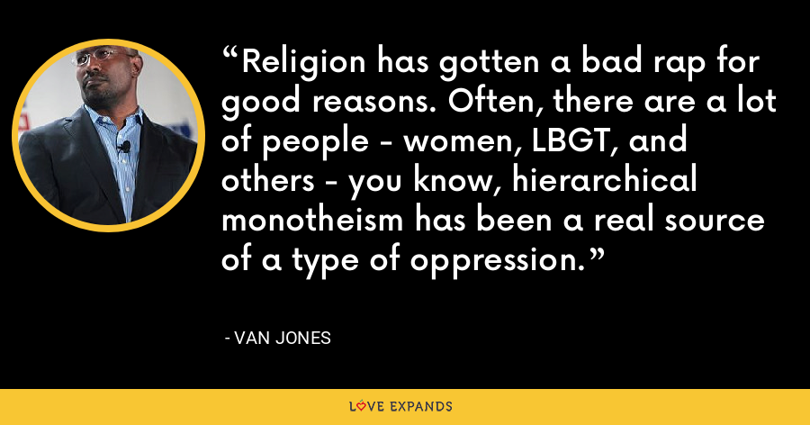 Religion has gotten a bad rap for good reasons. Often, there are a lot of people - women, LBGT, and others - you know, hierarchical monotheism has been a real source of a type of oppression. - Van Jones