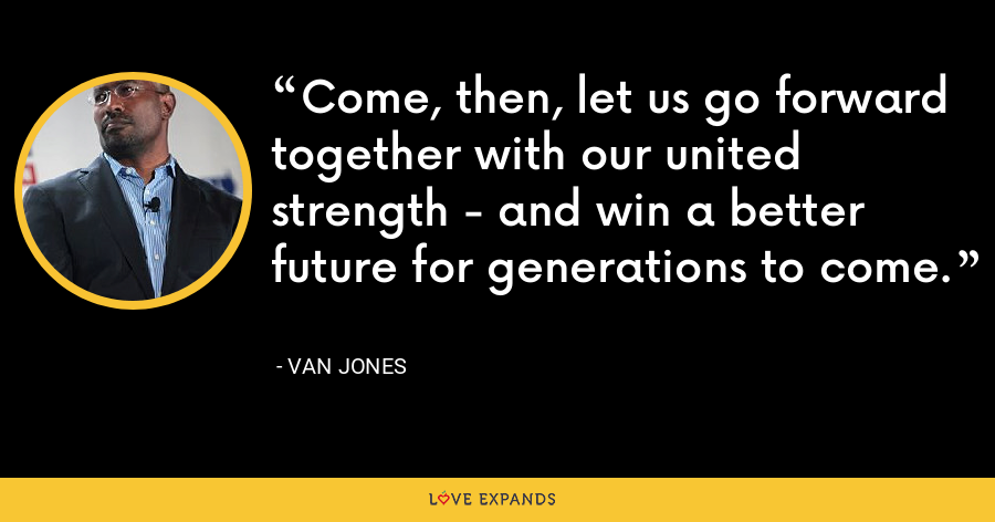 Come, then, let us go forward together with our united strength - and win a better future for generations to come. - Van Jones