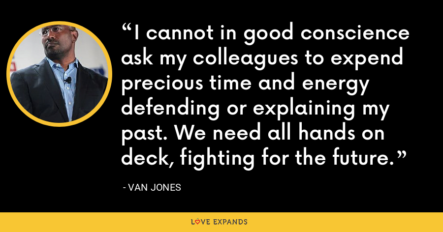 I cannot in good conscience ask my colleagues to expend precious time and energy defending or explaining my past. We need all hands on deck, fighting for the future. - Van Jones