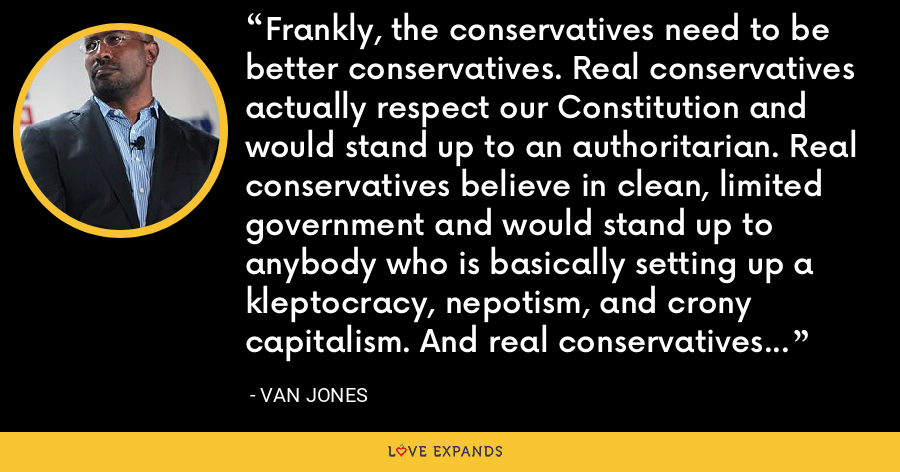 Frankly, the conservatives need to be better conservatives. Real conservatives actually respect our Constitution and would stand up to an authoritarian. Real conservatives believe in clean, limited government and would stand up to anybody who is basically setting up a kleptocracy, nepotism, and crony capitalism. And real conservatives are actually strong for America and not weak for Russia. - Van Jones