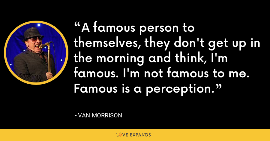 A famous person to themselves, they don't get up in the morning and think, I'm famous. I'm not famous to me. Famous is a perception. - Van Morrison