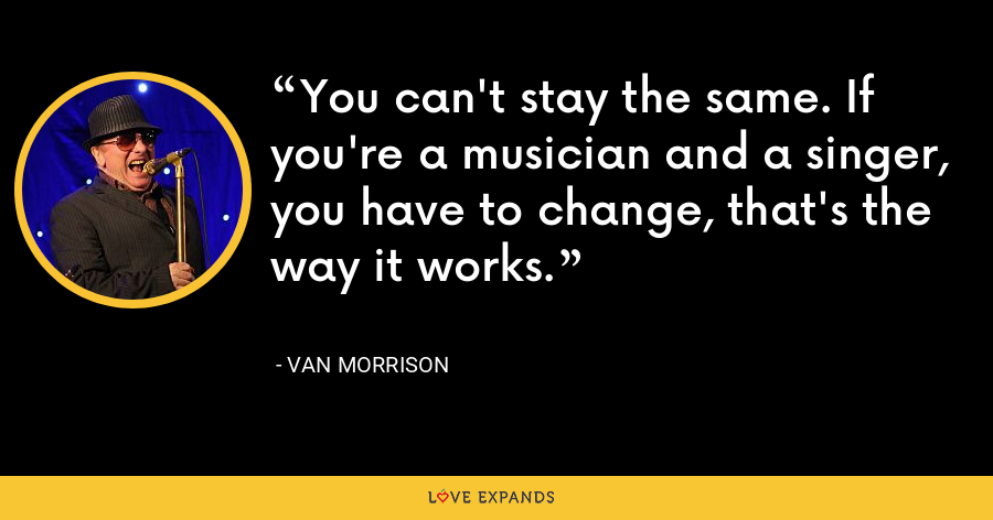 You can't stay the same. If you're a musician and a singer, you have to change, that's the way it works. - Van Morrison
