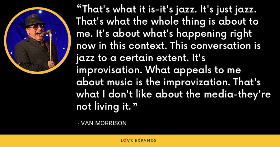 That's what it is-it's jazz. It's just jazz. That's what the whole thing is about to me. It's about what's happening right now in this context. This conversation is jazz to a certain extent. It's improvisation. What appeals to me about music is the improvization. That's what I don't like about the media-they're not living it. - Van Morrison