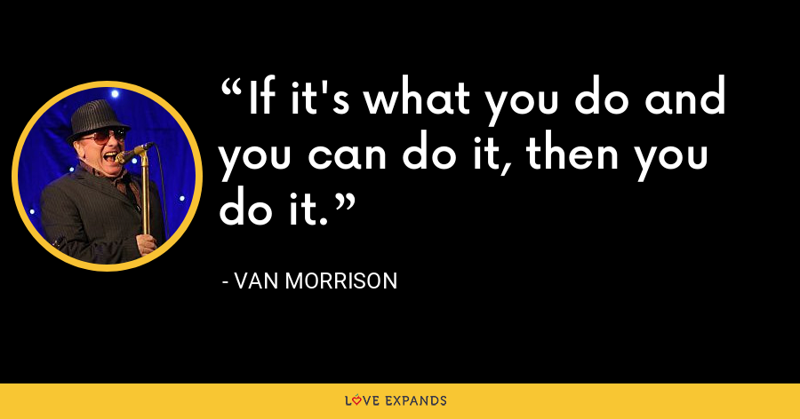 If it's what you do and you can do it, then you do it. - Van Morrison