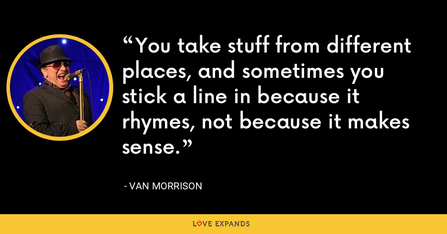 You take stuff from different places, and sometimes you stick a line in because it rhymes, not because it makes sense. - Van Morrison