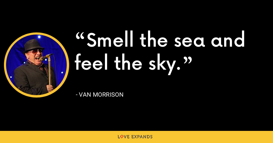 Smell the sea and feel the sky. - Van Morrison